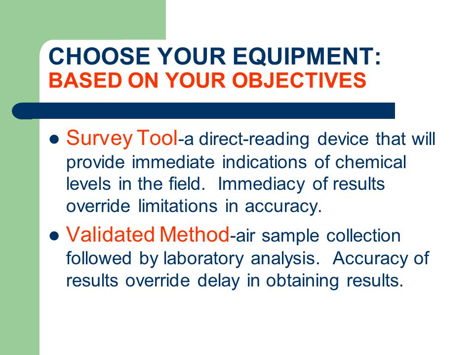CHOOSE YOUR EQUIPMENT: BASED ON YOUR OBJECTIVES Applications for Survey Tools - Leak Detection, Confined Space Entry, Hazmat Response, Initial Screening and Spot Checks of Personal Exposure Levels Applications for Validated Methods - Compliance with Government Regulations, Measurement of Highly Toxic Compounds, and Measurement of Compounds for which direct- reading survey tools do not exist.