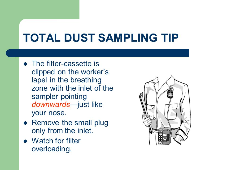 TOTAL DUST SAMPLING TIP The filter-cassette is clipped on the workers lapel in the breathing zone with the inlet of the sampler pointing downwardsjust