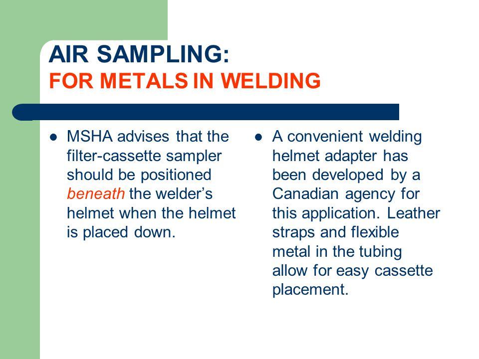 AIR SAMPLING: FOR METALS IN WELDING MSHA advises that the filter-cassette sampler should be positioned beneath the welders helmet when the helmet is p