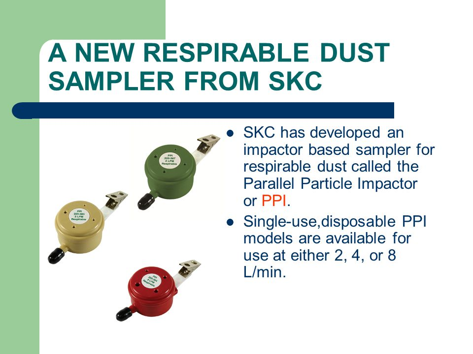 A NEW RESPIRABLE DUST SAMPLER FROM SKC SKC has developed an impactor based sampler for respirable dust called the Parallel Particle Impactor or PPI. S