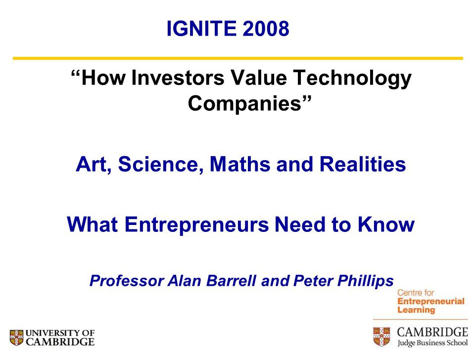 IGNITE 2008 How Investors Value Technology Companies Art, Science, Maths and Realities What Entrepreneurs Need to Know Professor Alan Barrell and Peter Phillips