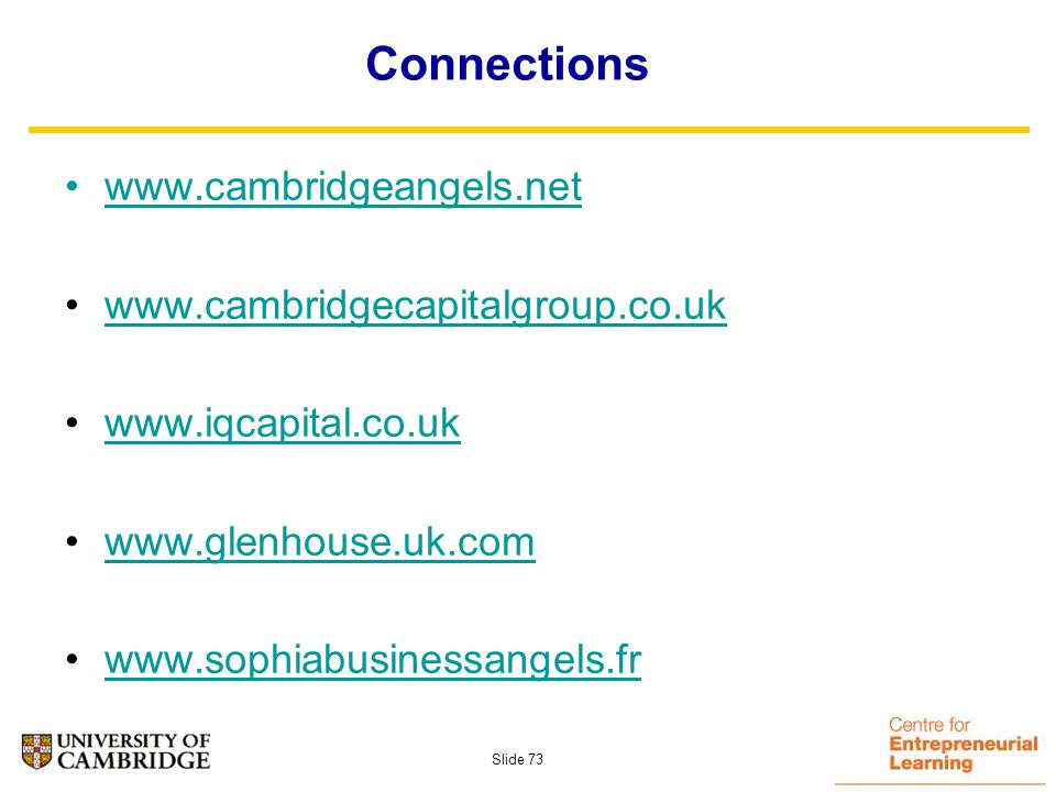 Slide 72 Some Angel Groups Active in Cambridge Cambridge Angels - Serial Entrepreneurs, Cambridge locations Cambridge Capital Group – geographically more spread – Cambridge centric investors I.Q.