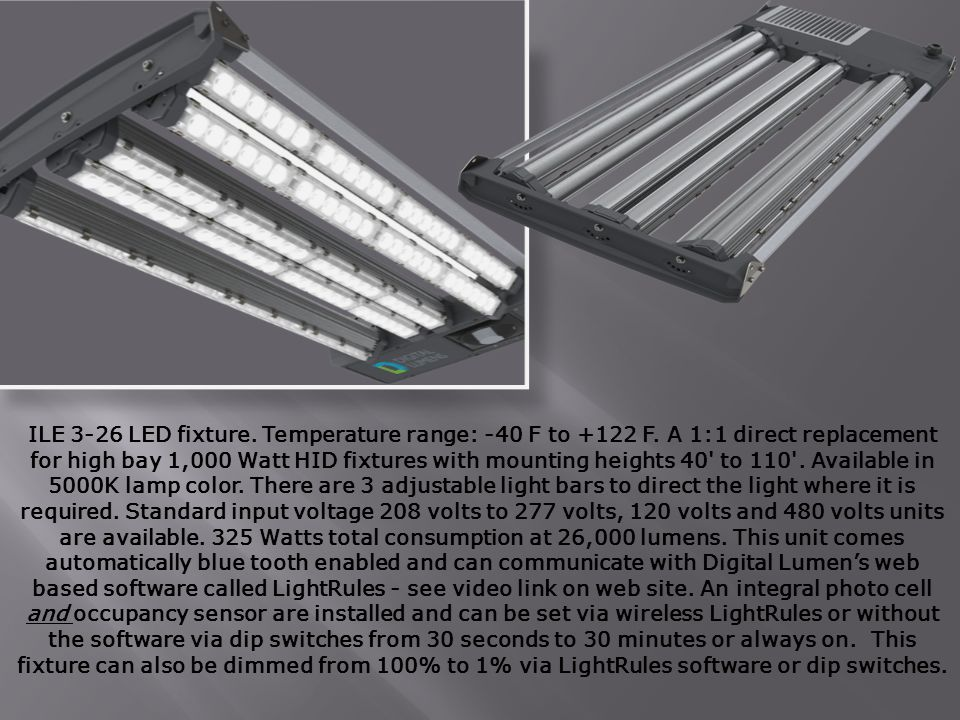 ILE 3-26 LED fixture. Temperature range: -40 F to +122 F. A 1:1 direct replacement for high bay 1,000 Watt HID fixtures with mounting heights 40' to 1