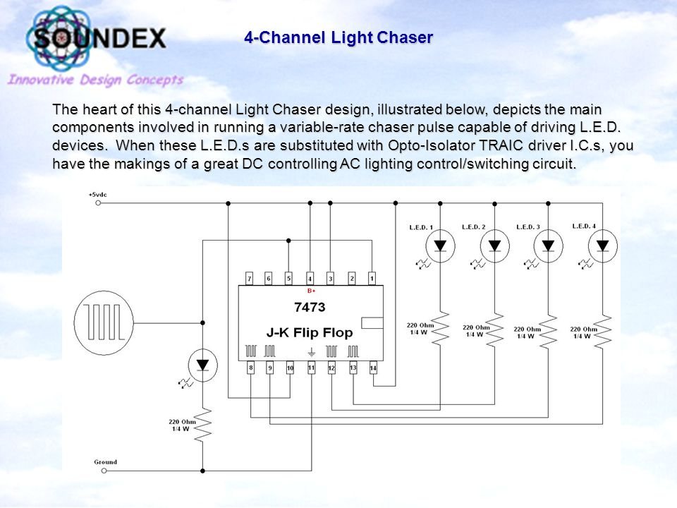 4-Channel Light Chaser The heart of this 4-channel Light Chaser design, illustrated below, depicts the main components involved in running a variable-rate chaser pulse capable of driving L.E.D.