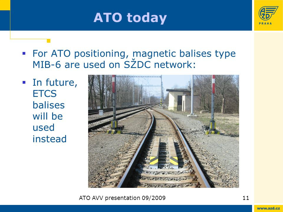 ATO AVV presentation 09/200911 ATO today For ATO positioning, magnetic balises type MIB-6 are used on SŽDC network: In future, ETCS balises will be us