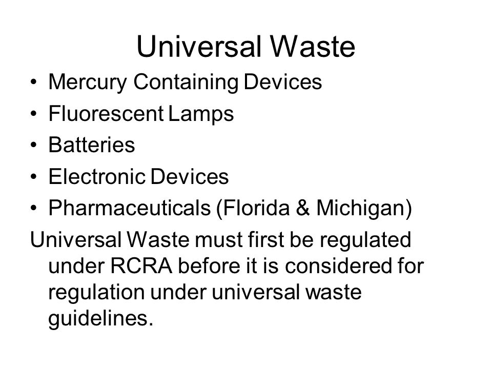 Universal Waste Mercury Containing Devices Fluorescent Lamps Batteries Electronic Devices Pharmaceuticals (Florida & Michigan) Universal Waste must fi