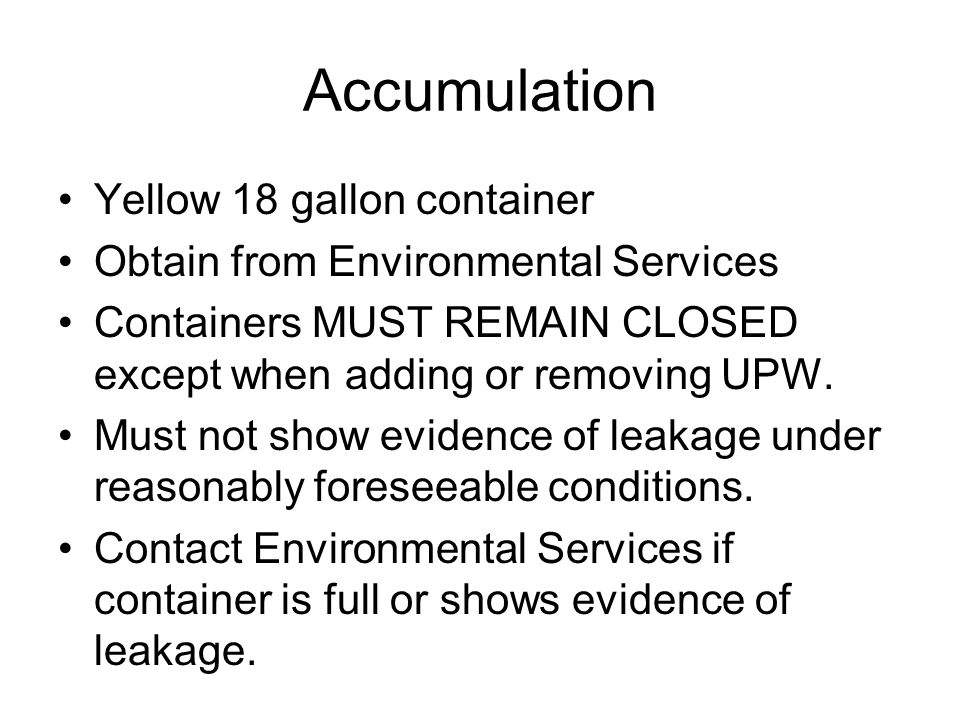 Accumulation Yellow 18 gallon container Obtain from Environmental Services Containers MUST REMAIN CLOSED except when adding or removing UPW. Must not