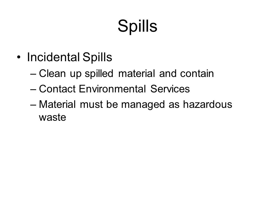 Spills Incidental Spills –Clean up spilled material and contain –Contact Environmental Services –Material must be managed as hazardous waste