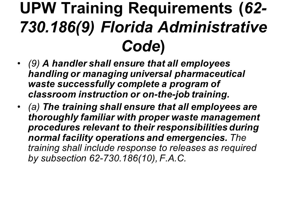 UPW Training Requirements (62- 730.186(9) Florida Administrative Code) (b) Employees working at a handlers facility on April 22, 2007 shall successfully complete the training program required in paragraph 62-730.186(9)(a), F.A.C., within three months after the effective date.