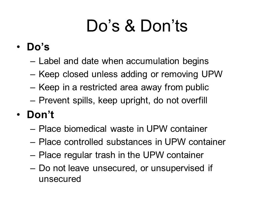 Dos & Donts Dos –Label and date when accumulation begins –Keep closed unless adding or removing UPW –Keep in a restricted area away from public –Preve