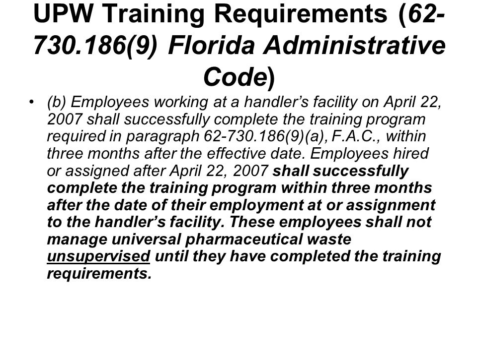 UPW Training Requirements (62- 730.186(9) Florida Administrative Code) (c) Employees shall take part in an annual review of the initial training required in paragraph 62-730.186(9)(a), F.A.C., and the handler shall ensure that the annual review is available to the employees.