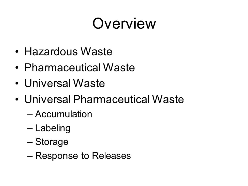 Overview Hazardous Waste Pharmaceutical Waste Universal Waste Universal Pharmaceutical Waste –Accumulation –Labeling –Storage –Response to Releases