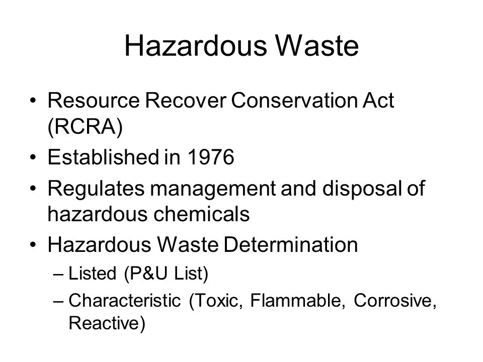 Hazardous Waste Resource Recover Conservation Act (RCRA) Established in 1976 Regulates management and disposal of hazardous chemicals Hazardous Waste