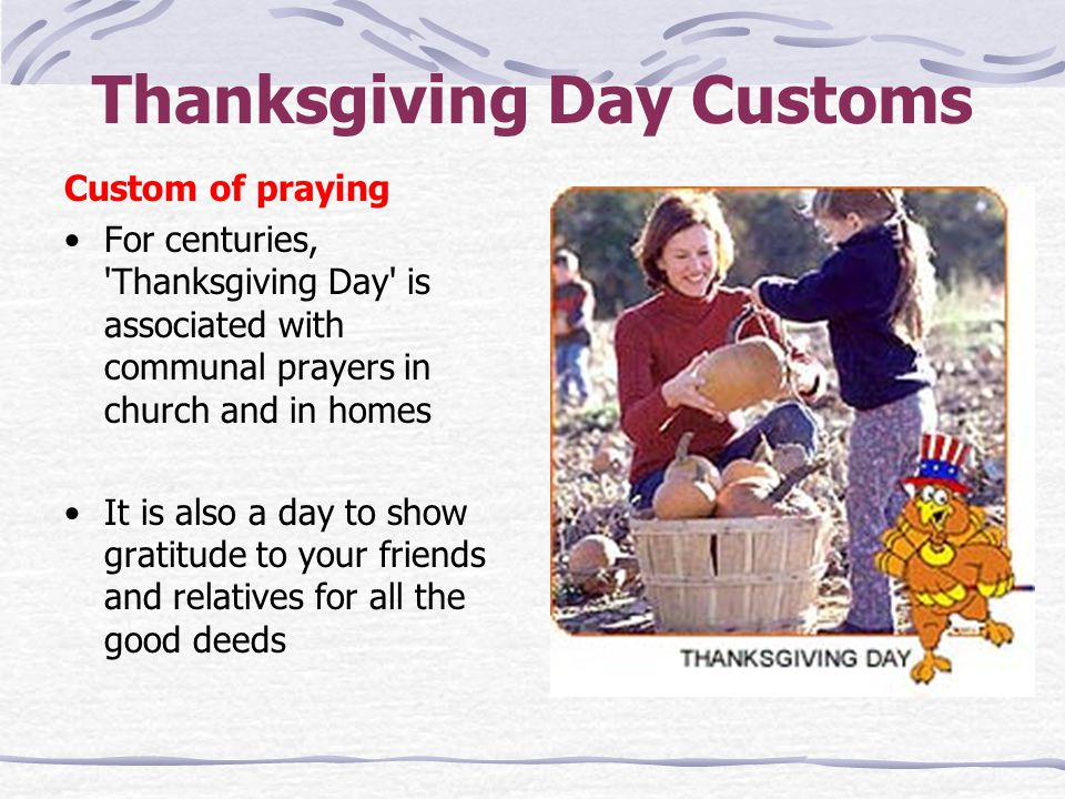 Thanksgiving Day Customs Custom of praying For centuries, 'Thanksgiving Day' is associated with communal prayers in church and in homes It is also a d