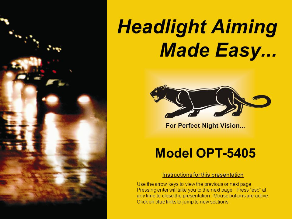 Headlight Aiming Made Easy... Model OPT-5405 Instructions for this presentation Use the arrow keys to view the previous or next page. Pressing enter w