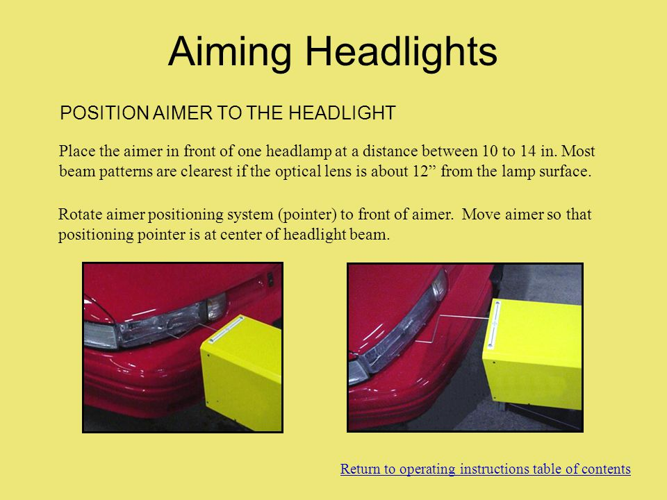 POSITION AIMER TO THE HEADLIGHT Place the aimer in front of one headlamp at a distance between 10 to 14 in. Most beam patterns are clearest if the opt