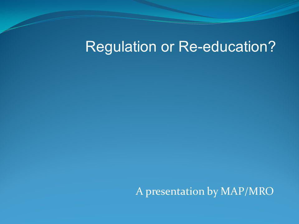 A presentation by MAP/MRO Regulation or Re-education?