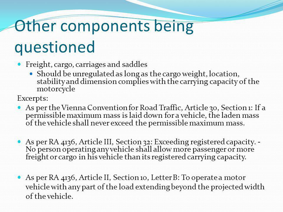 Other components being questioned Freight, cargo, carriages and saddles Should be unregulated as long as the cargo weight, location, stability and dimension complies with the carrying capacity of the motorcycle Excerpts: As per the Vienna Convention for Road Traffic, Article 30, Section 1: If a permissible maximum mass is laid down for a vehicle, the laden mass of the vehicle shall never exceed the permissible maximum mass.