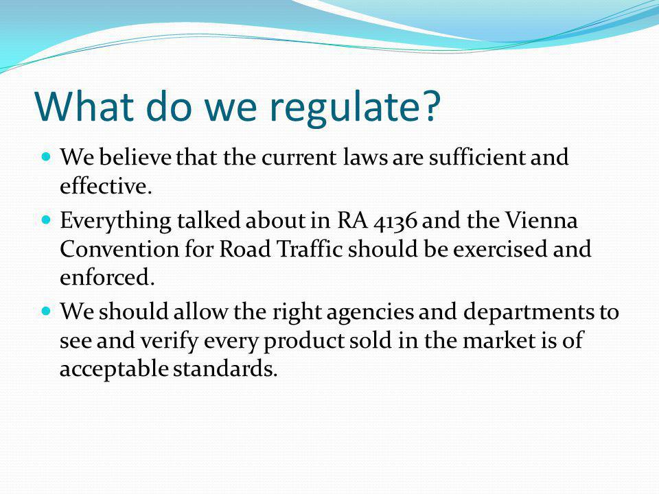 What do we regulate? We believe that the current laws are sufficient and effective. Everything talked about in RA 4136 and the Vienna Convention for R