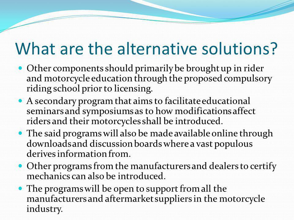 What are the alternative solutions? Other components should primarily be brought up in rider and motorcycle education through the proposed compulsory