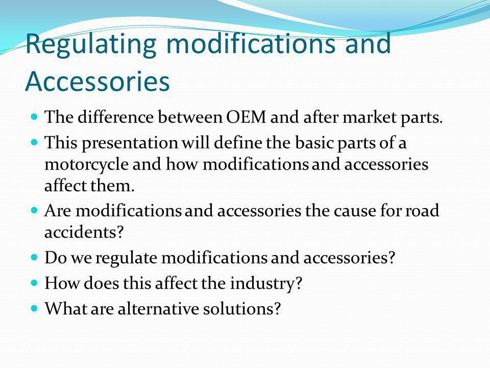 Regulating modifications and Accessories The difference between OEM and after market parts. This presentation will define the basic parts of a motorcy