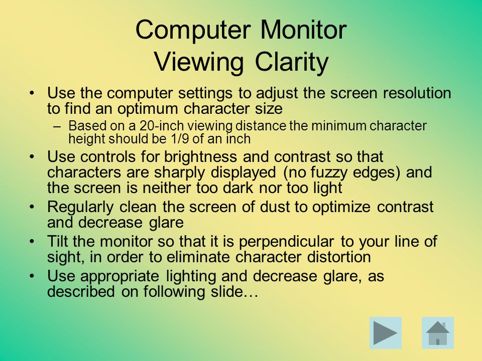 Computer Monitor Viewing Clarity Use the computer settings to adjust the screen resolution to find an optimum character size –Based on a 20-inch viewi