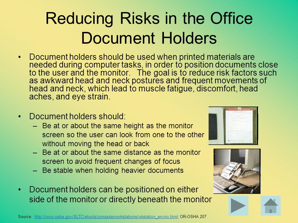 Reducing Risks in the Office Document Holders Document holders should be used when printed materials are needed during computer tasks, in order to pos