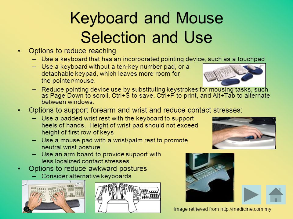 Keyboard and Mouse Selection and Use Options to reduce reaching –Use a keyboard that has an incorporated pointing device, such as a touchpad –Use a ke