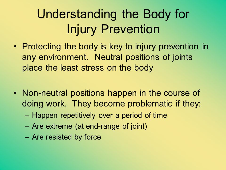 Understanding the Body for Injury Prevention Protecting the body is key to injury prevention in any environment. Neutral positions of joints place the