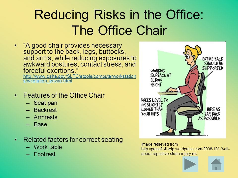 Reducing Risks in the Office: The Office Chair A good chair provides necessary support to the back, legs, buttocks, and arms, while reducing exposures