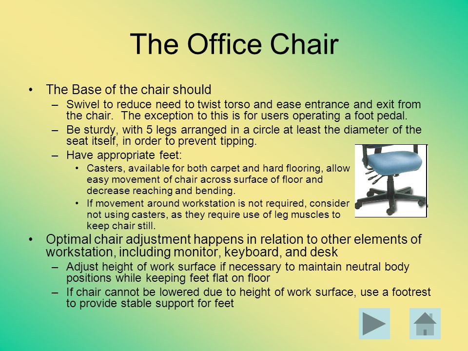 The Office Chair The Base of the chair should –Swivel to reduce need to twist torso and ease entrance and exit from the chair. The exception to this i