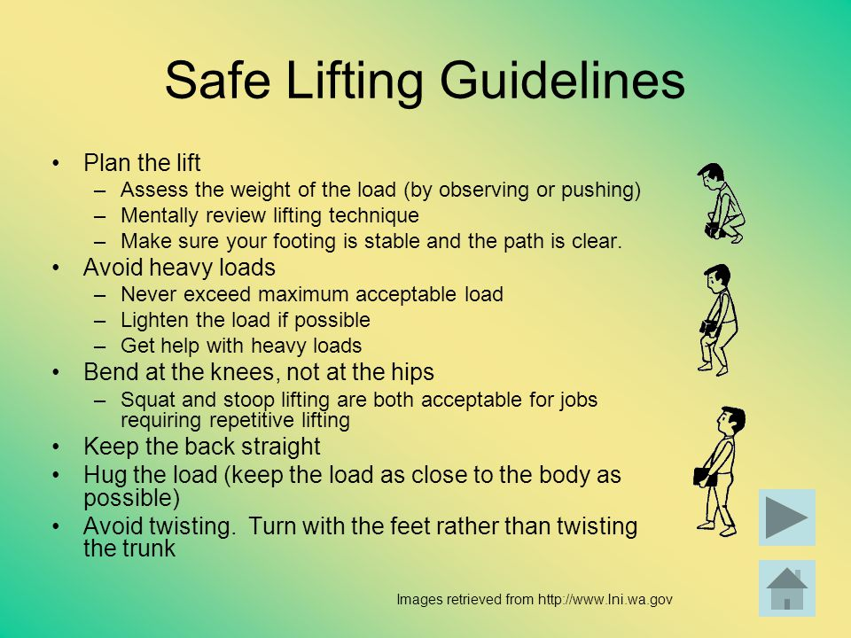Safe Lifting Guidelines Plan the lift –Assess the weight of the load (by observing or pushing) –Mentally review lifting technique –Make sure your foot
