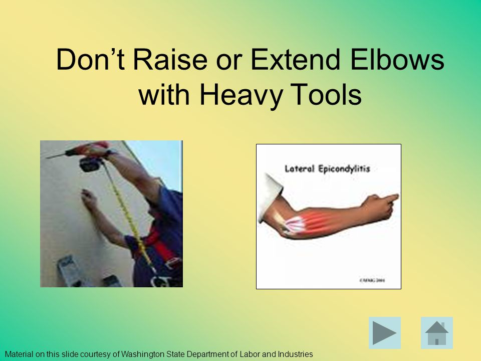 Dont Raise or Extend Elbows with Heavy Tools Material on this slide courtesy of Washington State Department of Labor and Industries