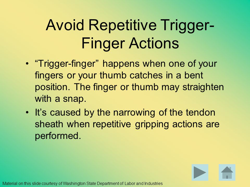 Avoid Repetitive Trigger- Finger Actions Trigger-finger happens when one of your fingers or your thumb catches in a bent position. The finger or thumb