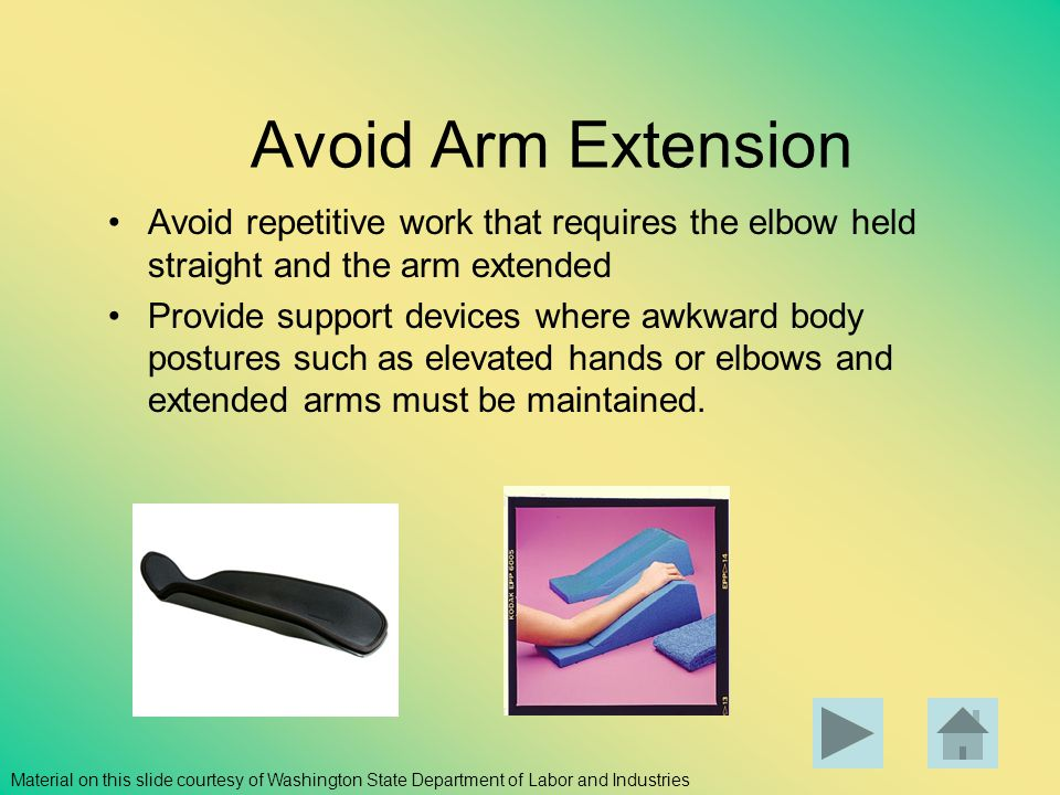 Avoid Arm Extension Avoid repetitive work that requires the elbow held straight and the arm extended Provide support devices where awkward body postur
