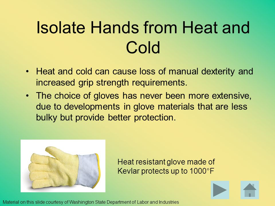 Isolate Hands from Heat and Cold Heat and cold can cause loss of manual dexterity and increased grip strength requirements. The choice of gloves has n