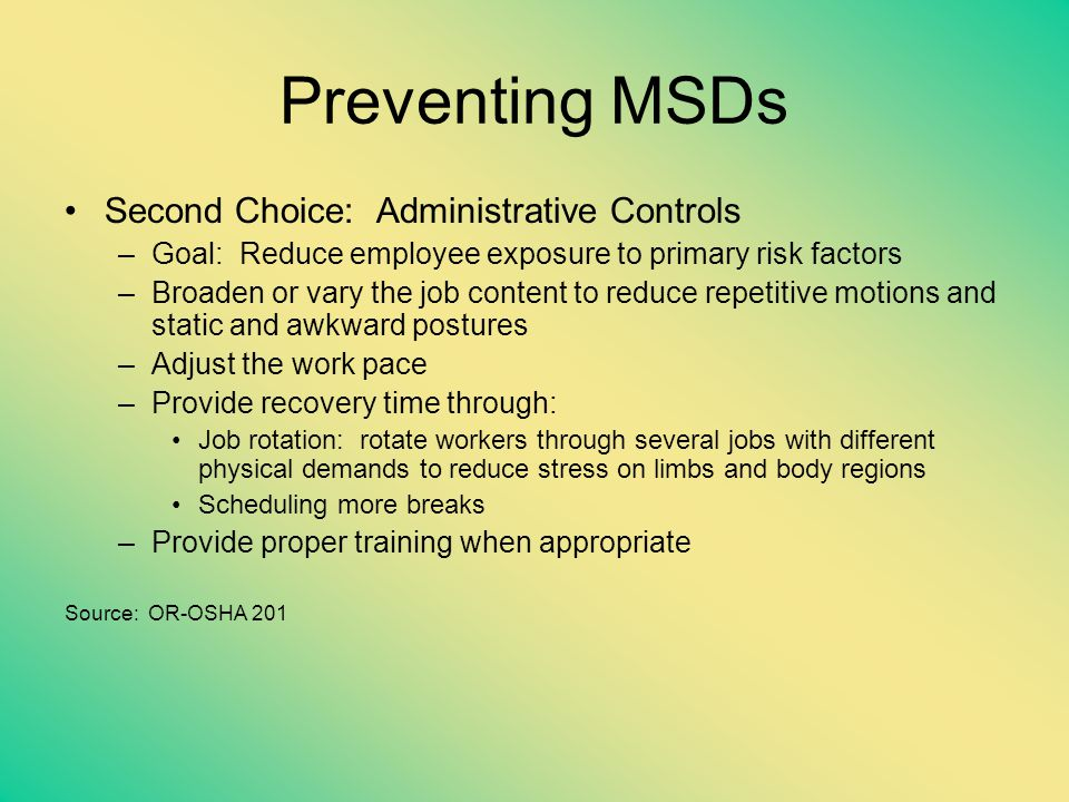 Preventing MSDs Second Choice: Administrative Controls –Goal: Reduce employee exposure to primary risk factors –Broaden or vary the job content to red