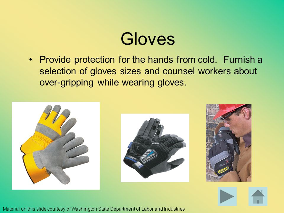 Gloves Provide protection for the hands from cold. Furnish a selection of gloves sizes and counsel workers about over-gripping while wearing gloves. M