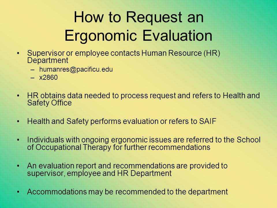 How to Request an Ergonomic Evaluation Supervisor or employee contacts Human Resource (HR) Department –humanres@pacificu.edu –x2860 HR obtains data ne