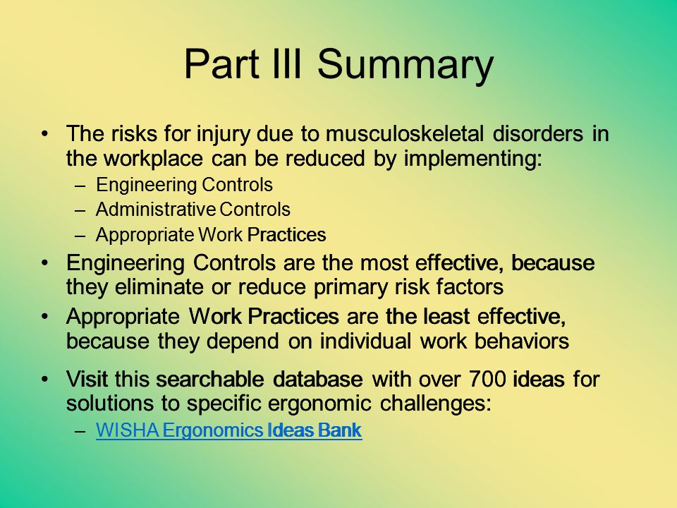 Part III Summary The risks for injury due to musculoskeletal disorders in the workplace can be reduced by implementing: –Engineering Controls –Adminis