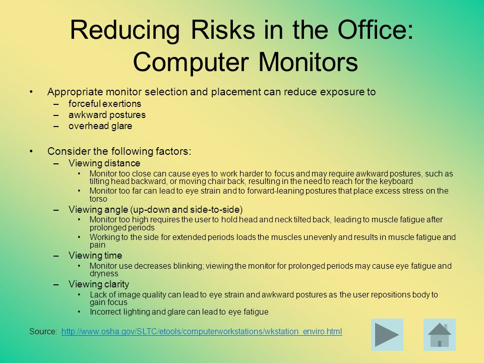 Reducing Risks in the Office: Computer Monitors Appropriate monitor selection and placement can reduce exposure to –forceful exertions –awkward postur