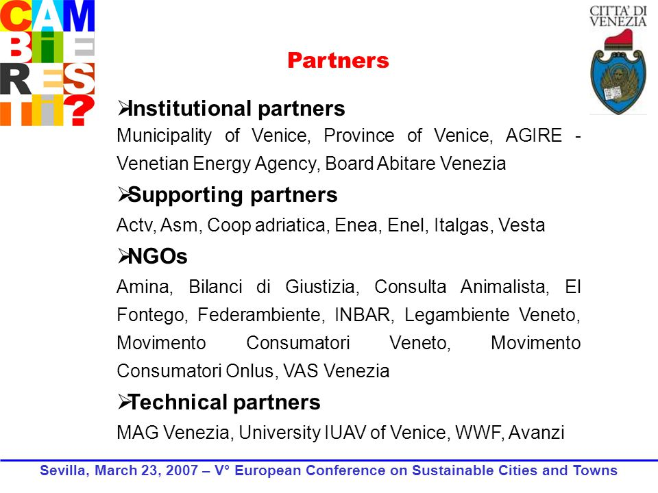 Partners Institutional partners Municipality of Venice, Province of Venice, AGIRE - Venetian Energy Agency, Board Abitare Venezia Supporting partners Actv, Asm, Coop adriatica, Enea, Enel, Italgas, Vesta NGOs Amina, Bilanci di Giustizia, Consulta Animalista, El Fontego, Federambiente, INBAR, Legambiente Veneto, Movimento Consumatori Veneto, Movimento Consumatori Onlus, VAS Venezia Technical partners MAG Venezia, University IUAV of Venice, WWF, Avanzi Sevilla, March 23, 2007 – V° European Conference on Sustainable Cities and Towns