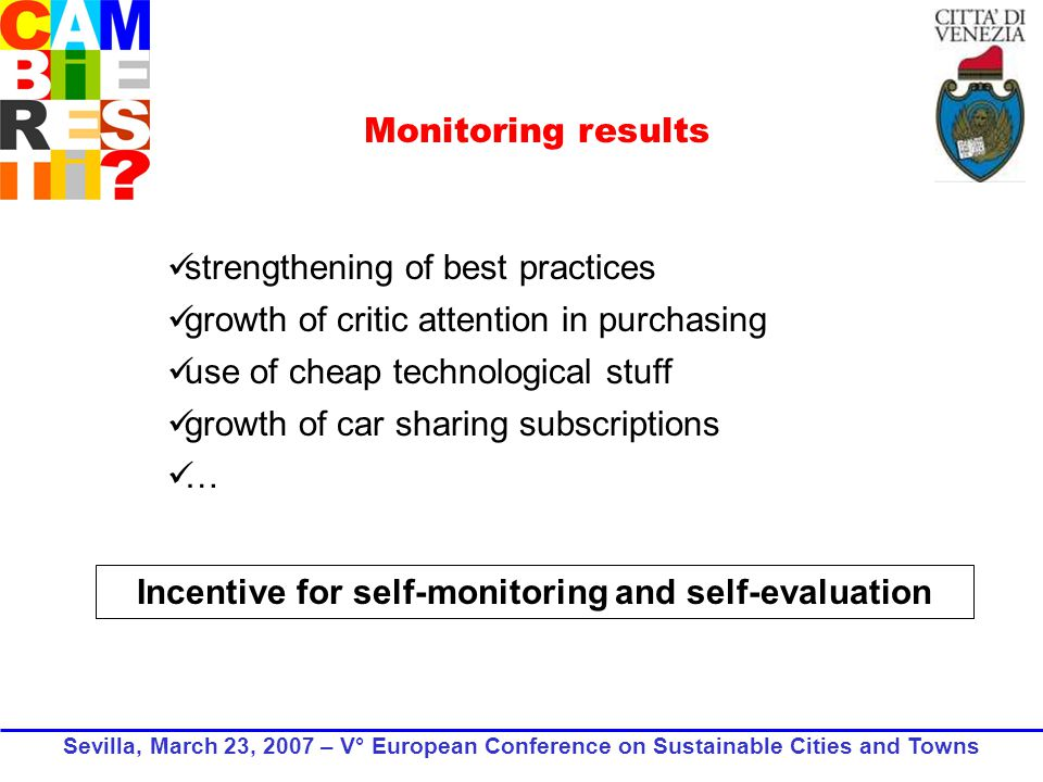 strengthening of best practices growth of critic attention in purchasing use of cheap technological stuff growth of car sharing subscriptions … Incentive for self-monitoring and self-evaluation Monitoring results Sevilla, March 23, 2007 – V° European Conference on Sustainable Cities and Towns