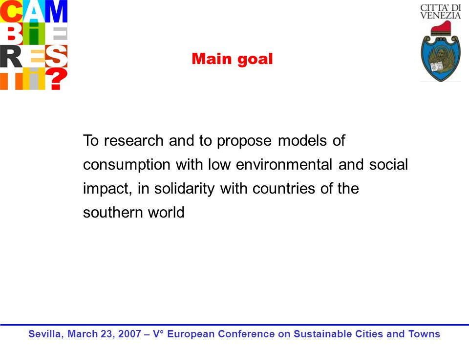 To research and to propose models of consumption with low environmental and social impact, in solidarity with countries of the southern world Main goal Sevilla, March 23, 2007 – V° European Conference on Sustainable Cities and Towns