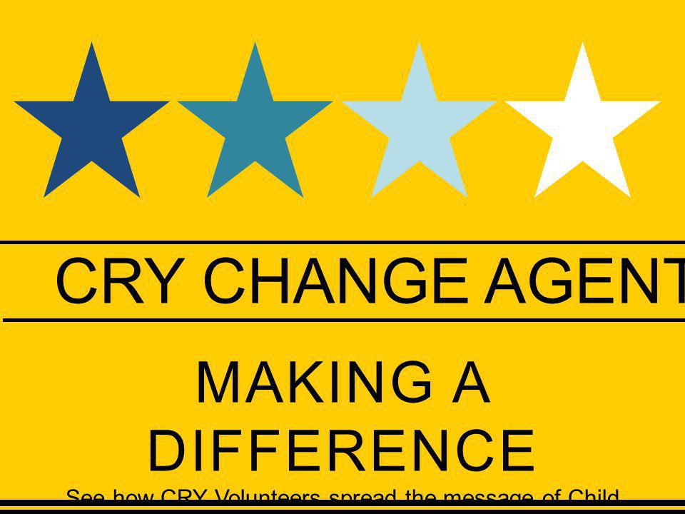 CRY CHANGE AGENTS MAKING A DIFFERENCE See how CRY Volunteers spread the message of Child Rights globally