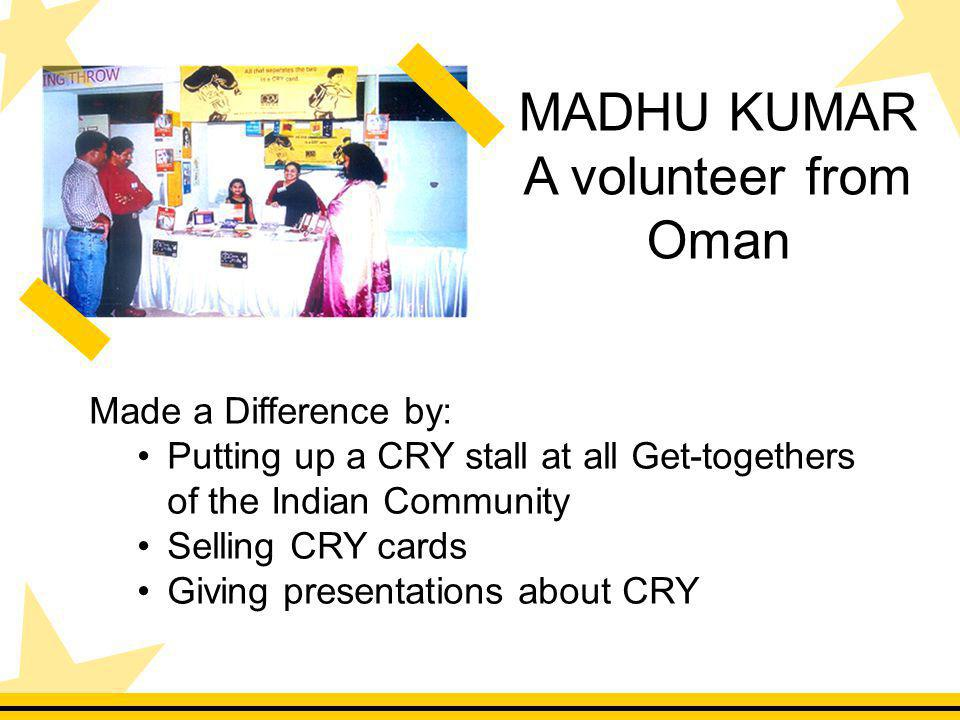 Made a Difference by: Putting up a CRY stall at all Get-togethers of the Indian Community Selling CRY cards Giving presentations about CRY MADHU KUMAR A volunteer from Oman