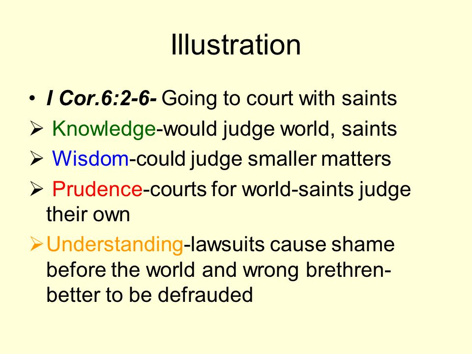 Illustration I Cor.6:2-6- Going to court with saints Knowledge-would judge world, saints Wisdom-could judge smaller matters Prudence-courts for world-saints judge their own Understanding-lawsuits cause shame before the world and wrong brethren- better to be defrauded