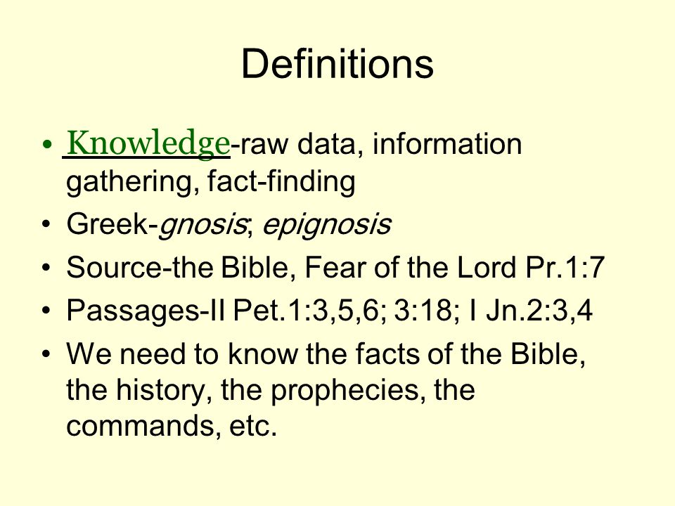 Definitions Knowledge -raw data, information gathering, fact-finding Greek-gnosis; epignosis Source-the Bible, Fear of the Lord Pr.1:7 Passages-II Pet.1:3,5,6; 3:18; I Jn.2:3,4 We need to know the facts of the Bible, the history, the prophecies, the commands, etc.