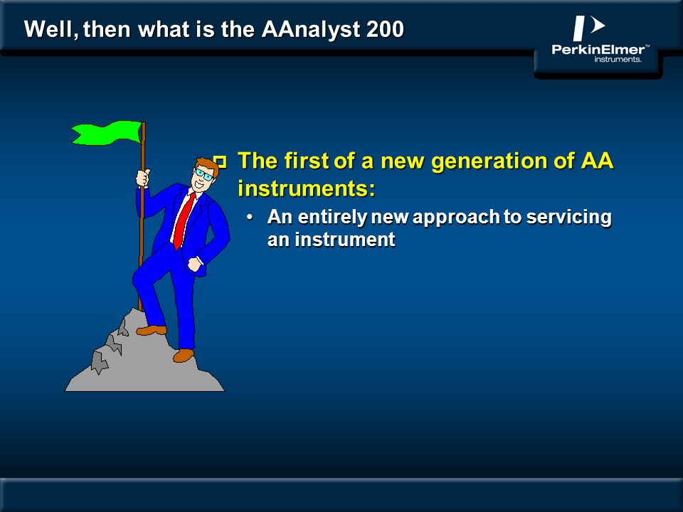 Well, then what is the AAnalyst 200 p The first of a new generation of AA instruments: An entirely new approach to servicing an instrumentAn entirely