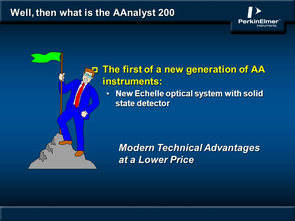 Well, then what is the AAnalyst 200 p The first of a new generation of AA instruments: New Echelle optical system with solid state detectorNew Echelle